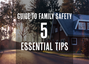 Guide To Family Safety: 5 Essential Tips